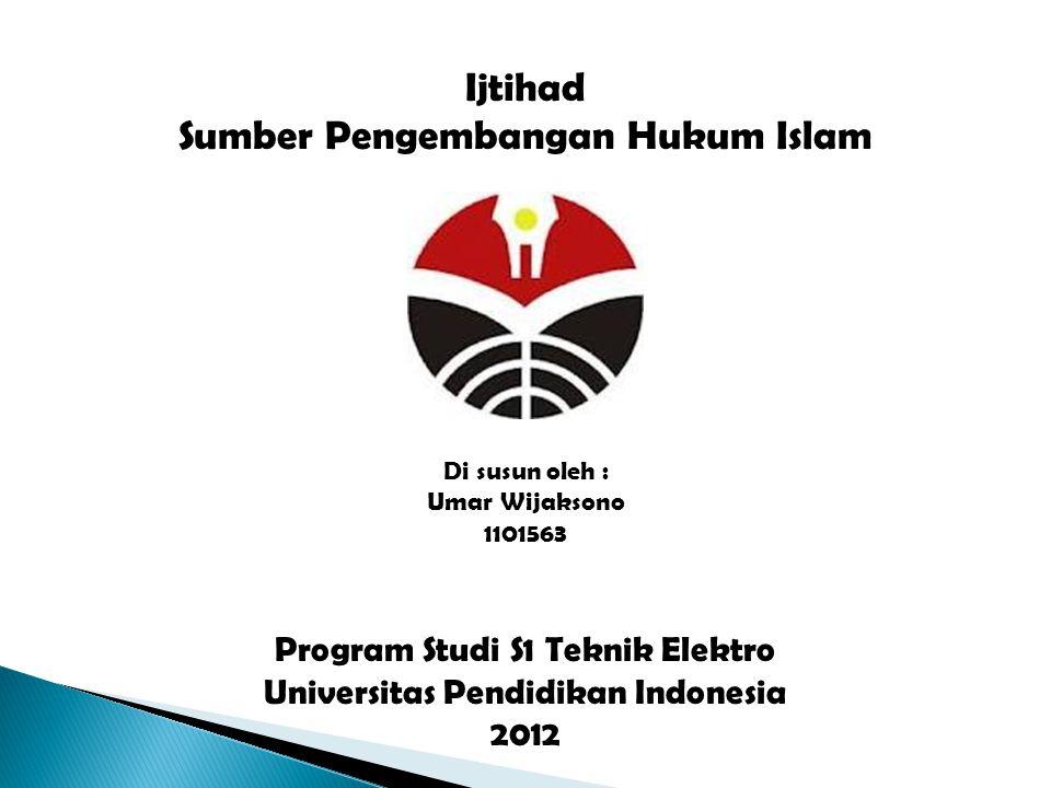 Ijtihad Sumber Pengembangan Hukum Islam Di susun oleh : Umar Wijaksono 1101563 Program Studi S1 Teknik Elektro Universitas Pendidikan Indonesia 2012