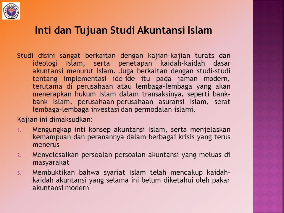Inti dan Tujuan Studi Akuntansi Islam Studi disini sangat berkaitan dengan kajian-kajian turats dan ideologi Islam, serta penetapan kaidah-kaidah dasa