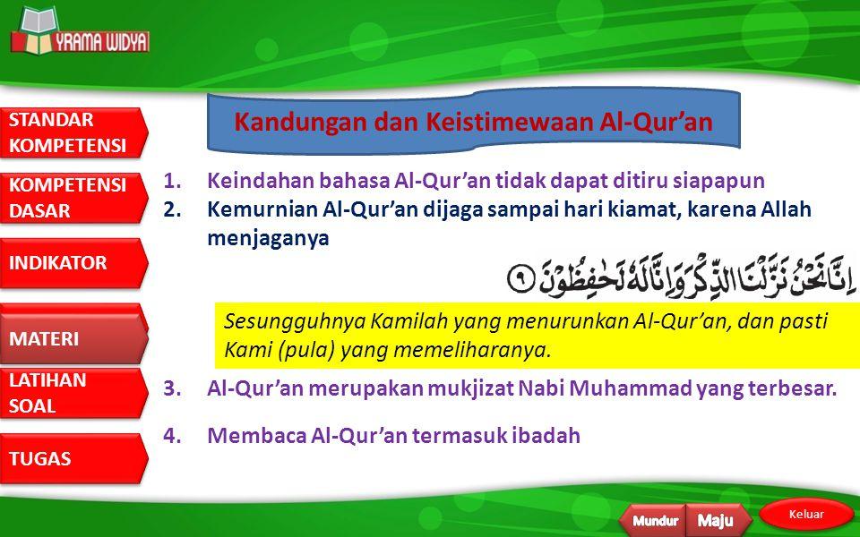 STANDAR KOMPETENSI STANDAR KOMPETENSI DASAR KOMPETENSI DASAR INDIKATOR MATERI LATIHAN SOAL LATIHAN SOAL TUGAS Keluar Kandungan dan Keistimewaan Al-Qur'an 1.Keindahan bahasa Al-Qur'an tidak dapat ditiru siapapun 2.Kemurnian Al-Qur'an dijaga sampai hari kiamat, karena Allah menjaganya Sesungguhnya Kamilah yang menurunkan Al-Qur'an, dan pasti Kami (pula) yang memeliharanya.