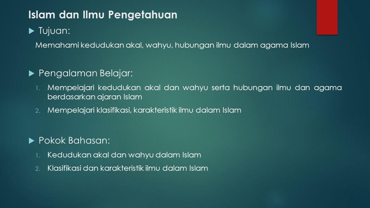 Islam dan Ilmu Pengetahuan  Tujuan: Memahami kedudukan akal, wahyu, hubungan ilmu dalam agama Islam  Pengalaman Belajar: 1. Mempelajari kedudukan ak
