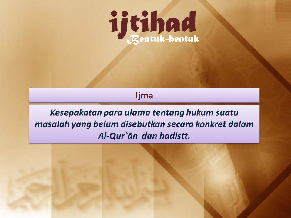 ijtihad Bentuk-bentuk Ijma Kesepakatan para ulama tentang hukum suatu masalah yang belum disebutkan secara konkret dalam Al-Qur`ān dan hadistt.