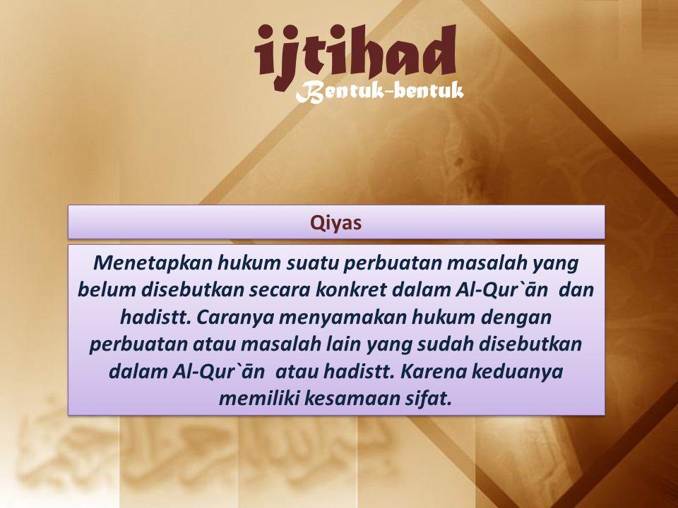 ijtihad Bentuk-bentuk Qiyas Menetapkan hukum suatu perbuatan masalah yang belum disebutkan secara konkret dalam Al-Qur`ān dan hadistt. Caranya menyama