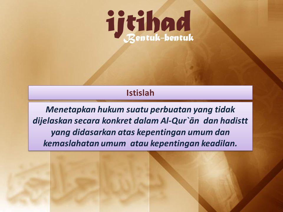 ijtihad Bentuk-bentuk Istislah Menetapkan hukum suatu perbuatan yang tidak dijelaskan secara konkret dalam Al-Qur`ān dan hadistt yang didasarkan atas