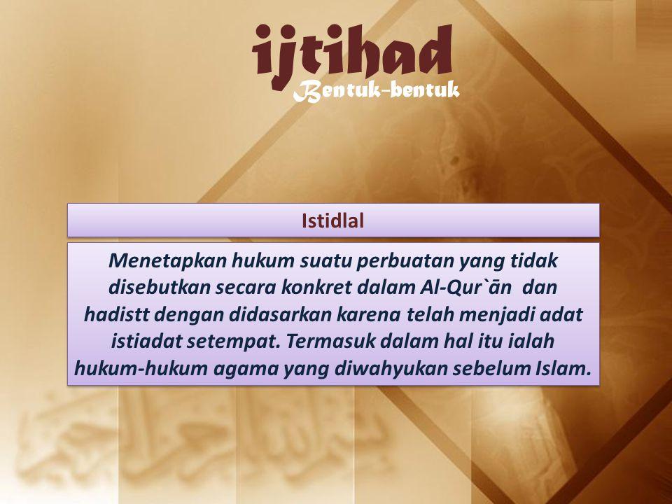 ijtihad Bentuk-bentuk Istidlal Menetapkan hukum suatu perbuatan yang tidak disebutkan secara konkret dalam Al-Qur`ān dan hadistt dengan didasarkan kar