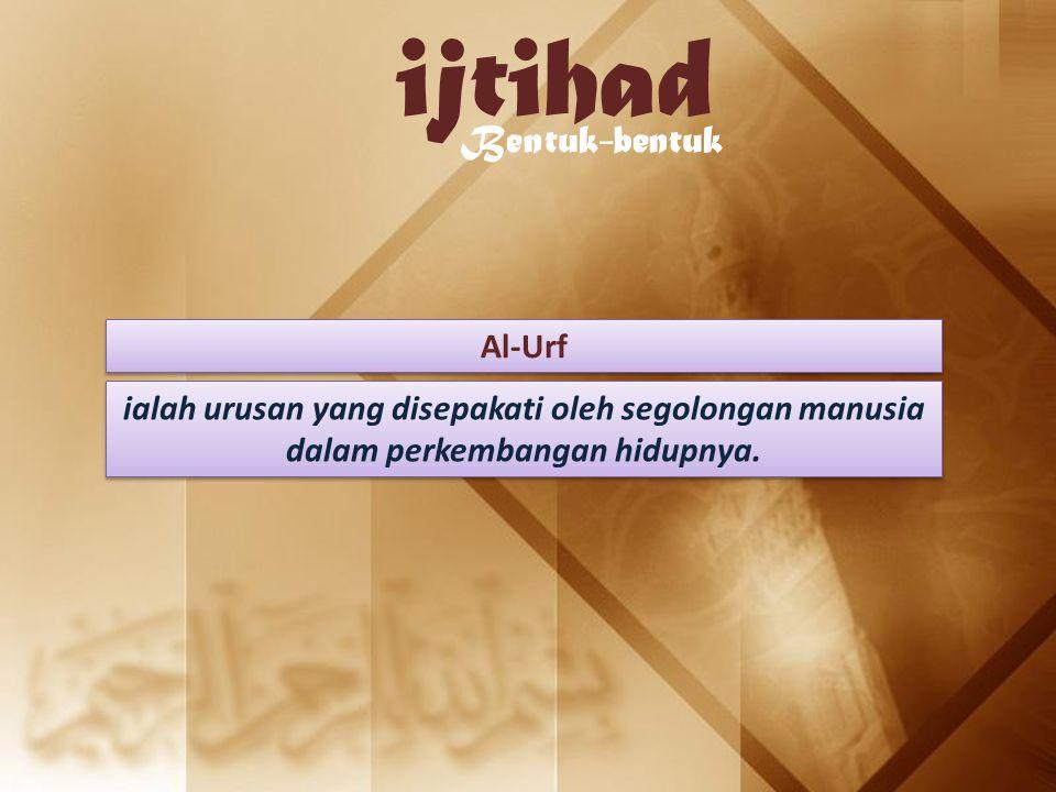 ijtihad Bentuk-bentuk Al-Urf ialah urusan yang disepakati oleh segolongan manusia dalam perkembangan hidupnya.