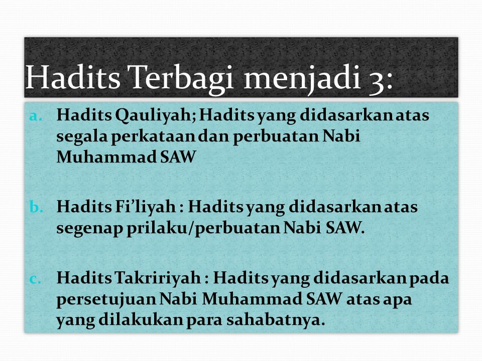 Hadits Terbagi menjadi 3: a. Hadits Qauliyah; Hadits yang didasarkan atas segala perkataan dan perbuatan Nabi Muhammad SAW b. Hadits Fi'liyah : Hadits
