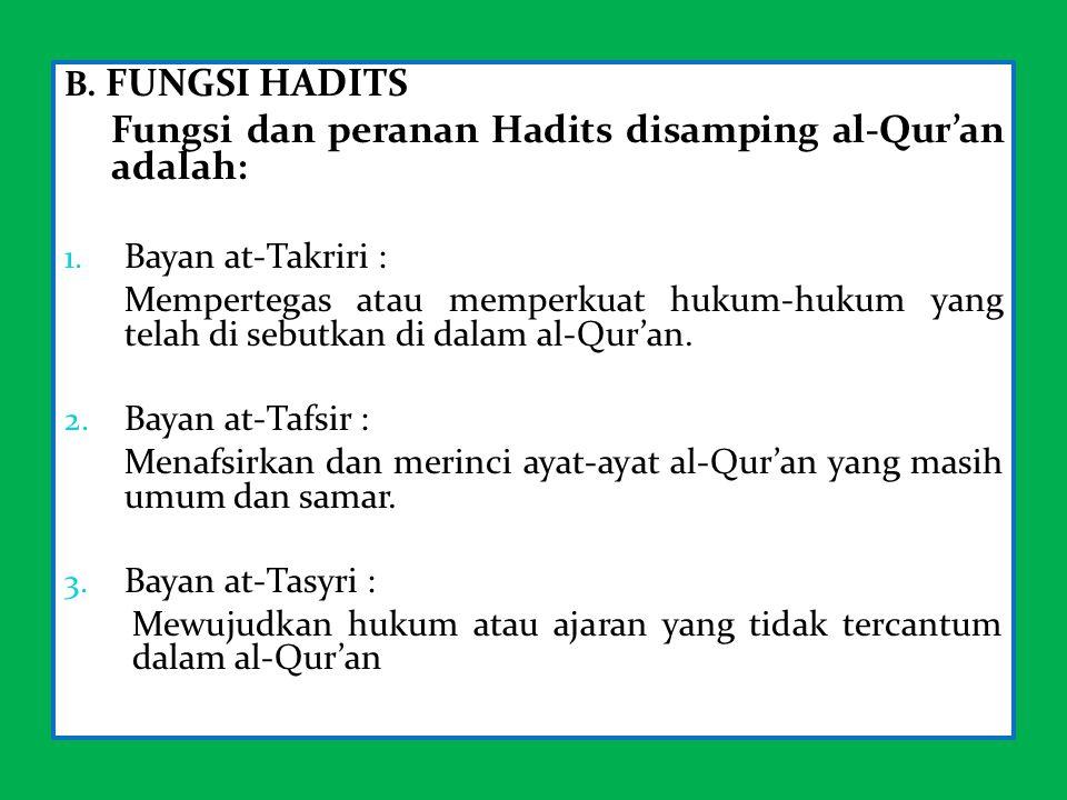 B. FUNGSI HADITS Fungsi dan peranan Hadits disamping al-Qur'an adalah: 1. Bayan at-Takriri : Mempertegas atau memperkuat hukum-hukum yang telah di seb