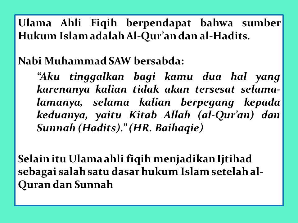 """Ulama Ahli Fiqih berpendapat bahwa sumber Hukum Islam adalah Al-Qur'an dan al-Hadits. Nabi Muhammad SAW bersabda: """"Aku tinggalkan bagi kamu dua hal ya"""