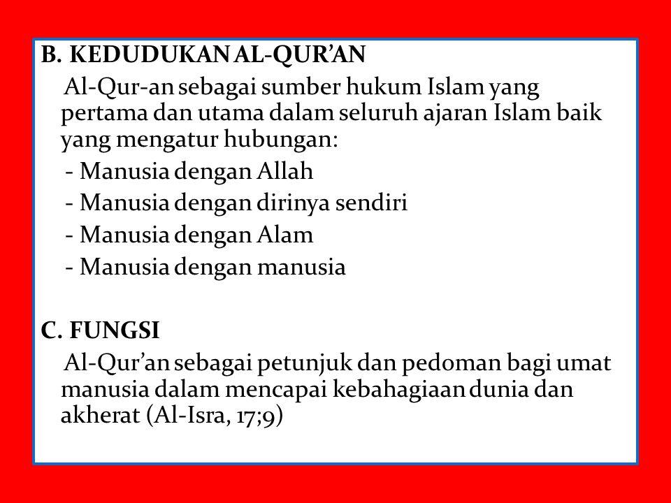 B. KEDUDUKAN AL-QUR'AN Al-Qur-an sebagai sumber hukum Islam yang pertama dan utama dalam seluruh ajaran Islam baik yang mengatur hubungan: - Manusia d