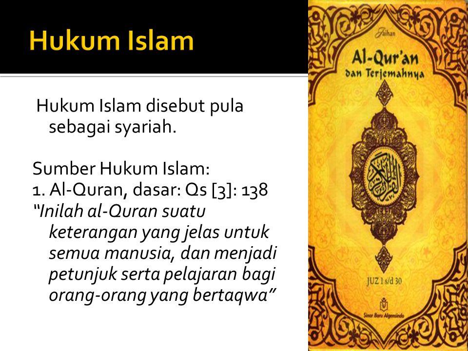 "Hukum Islam disebut pula sebagai syariah. Sumber Hukum Islam: 1. Al-Quran, dasar: Qs [3]: 138 ""Inilah al-Quran suatu keterangan yang jelas untuk semua"