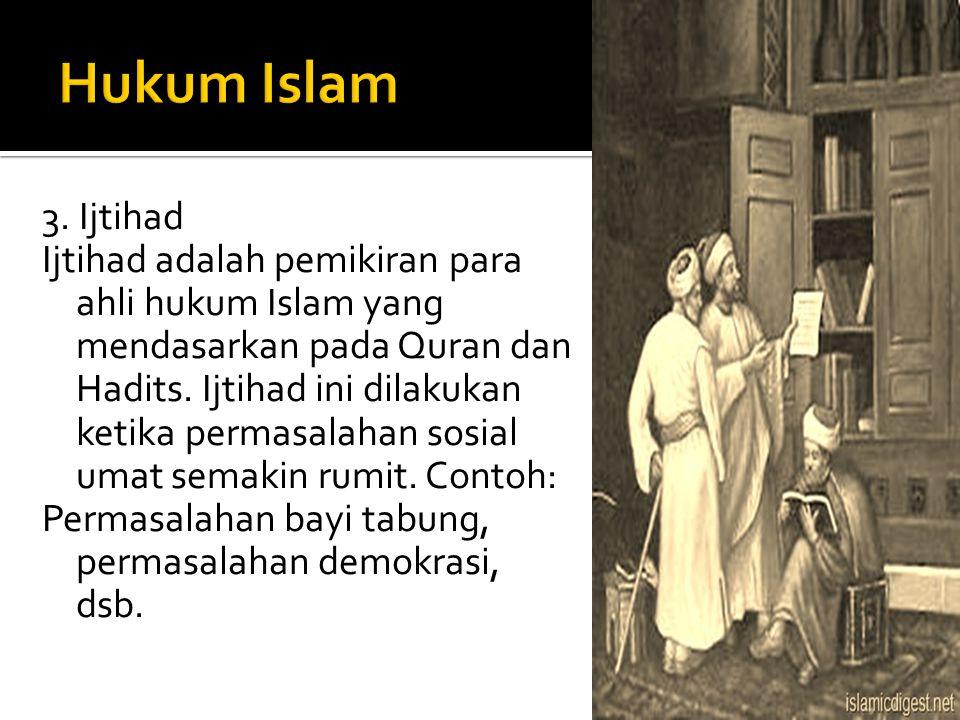 3. Ijtihad Ijtihad adalah pemikiran para ahli hukum Islam yang mendasarkan pada Quran dan Hadits. Ijtihad ini dilakukan ketika permasalahan sosial uma