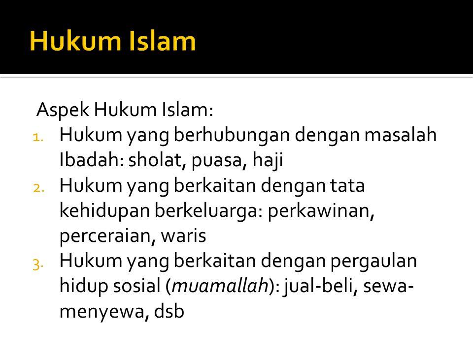 Aspek Hukum Islam: 1. Hukum yang berhubungan dengan masalah Ibadah: sholat, puasa, haji 2. Hukum yang berkaitan dengan tata kehidupan berkeluarga: per