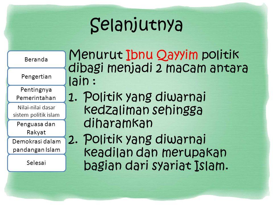 Selanjutnya Menurut Ibnu Qayyim politik dibagi menjadi 2 macam antara lain : 1.Politik yang diwarnai kedzaliman sehingga diharamkan 2.Politik yang diw