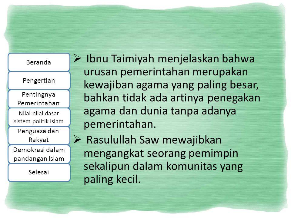  Ibnu Taimiyah menjelaskan bahwa urusan pemerintahan merupakan kewajiban agama yang paling besar, bahkan tidak ada artinya penegakan agama dan dunia