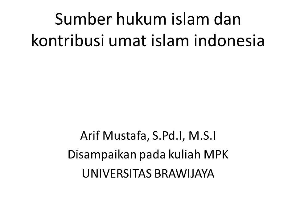 Sumber hukum islam dan kontribusi umat islam indonesia Arif Mustafa, S.Pd.I, M.S.I Disampaikan pada kuliah MPK UNIVERSITAS BRAWIJAYA