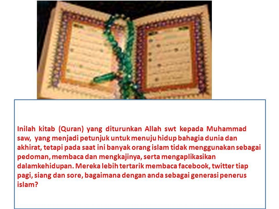 Inilah kitab (Quran) yang diturunkan Allah swt kepada Muhammad saw, yang menjadi petunjuk untuk menuju hidup bahagia dunia dan akhirat, tetapi pada sa