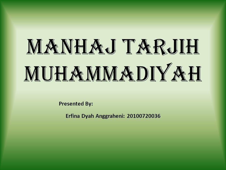 MANHAJ TARJIH MUHAMMADIYAH Presented By: Erfina Dyah Anggraheni: 20100720036