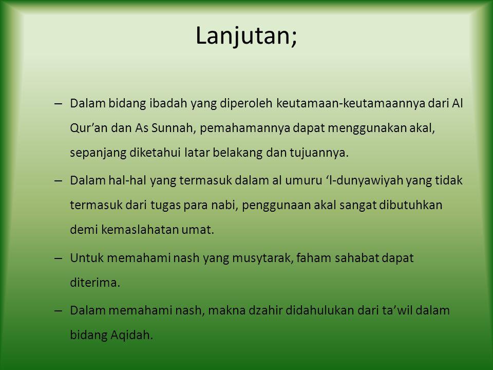 Lanjutan; – Dalam bidang ibadah yang diperoleh keutamaan-keutamaannya dari Al Qur'an dan As Sunnah, pemahamannya dapat menggunakan akal, sepanjang diketahui latar belakang dan tujuannya.
