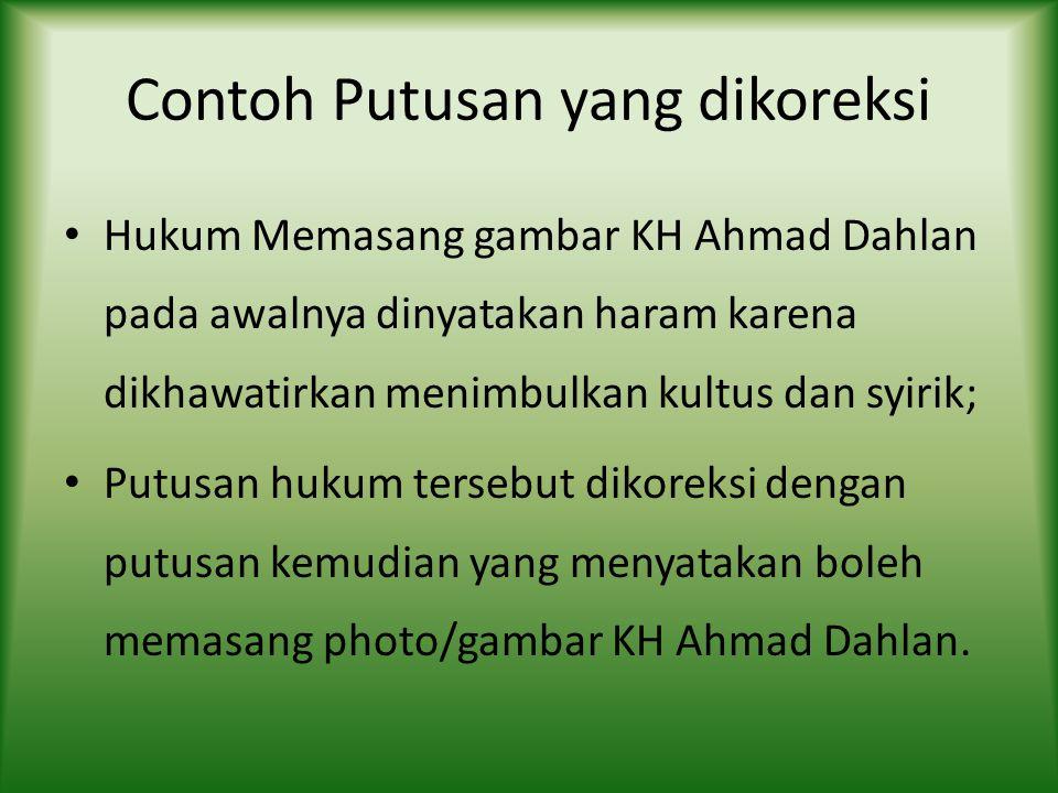 Contoh Putusan yang dikoreksi Hukum Memasang gambar KH Ahmad Dahlan pada awalnya dinyatakan haram karena dikhawatirkan menimbulkan kultus dan syirik; Putusan hukum tersebut dikoreksi dengan putusan kemudian yang menyatakan boleh memasang photo/gambar KH Ahmad Dahlan.