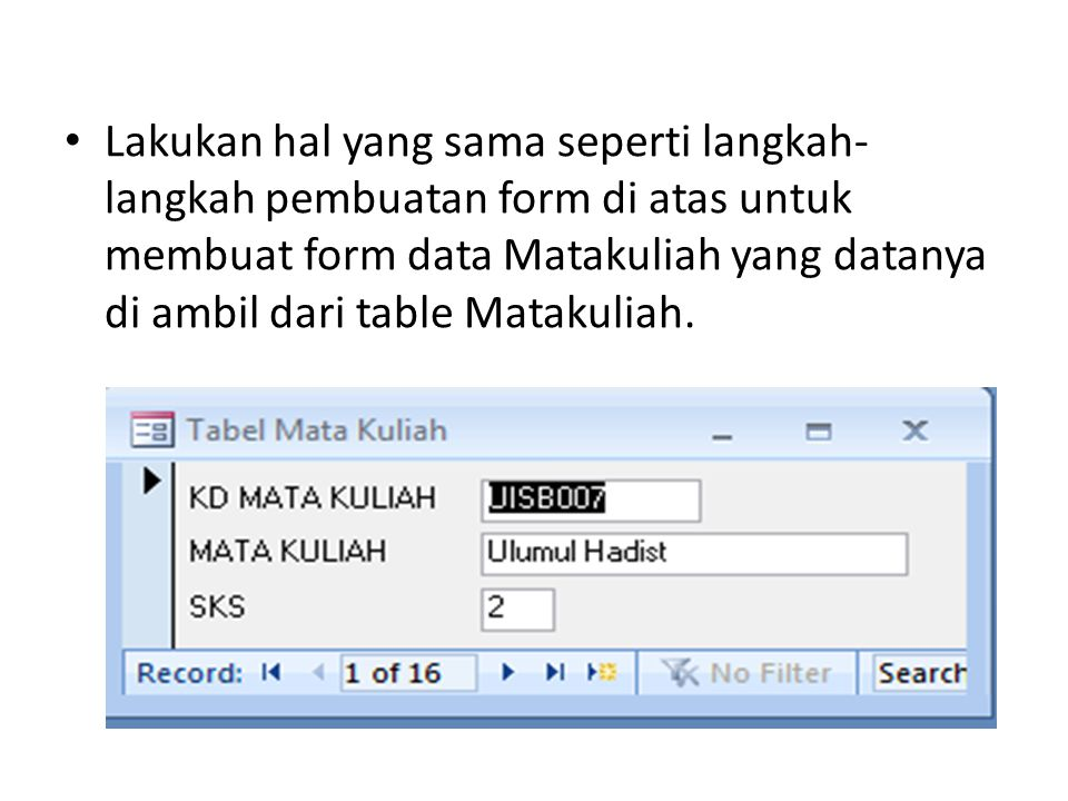Lakukan hal yang sama seperti langkah- langkah pembuatan form di atas untuk membuat form data Matakuliah yang datanya di ambil dari table Matakuliah.