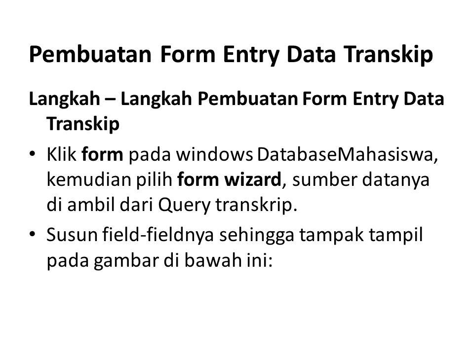 Pembuatan Form Entry Data Transkip Langkah – Langkah Pembuatan Form Entry Data Transkip Klik form pada windows DatabaseMahasiswa, kemudian pilih form