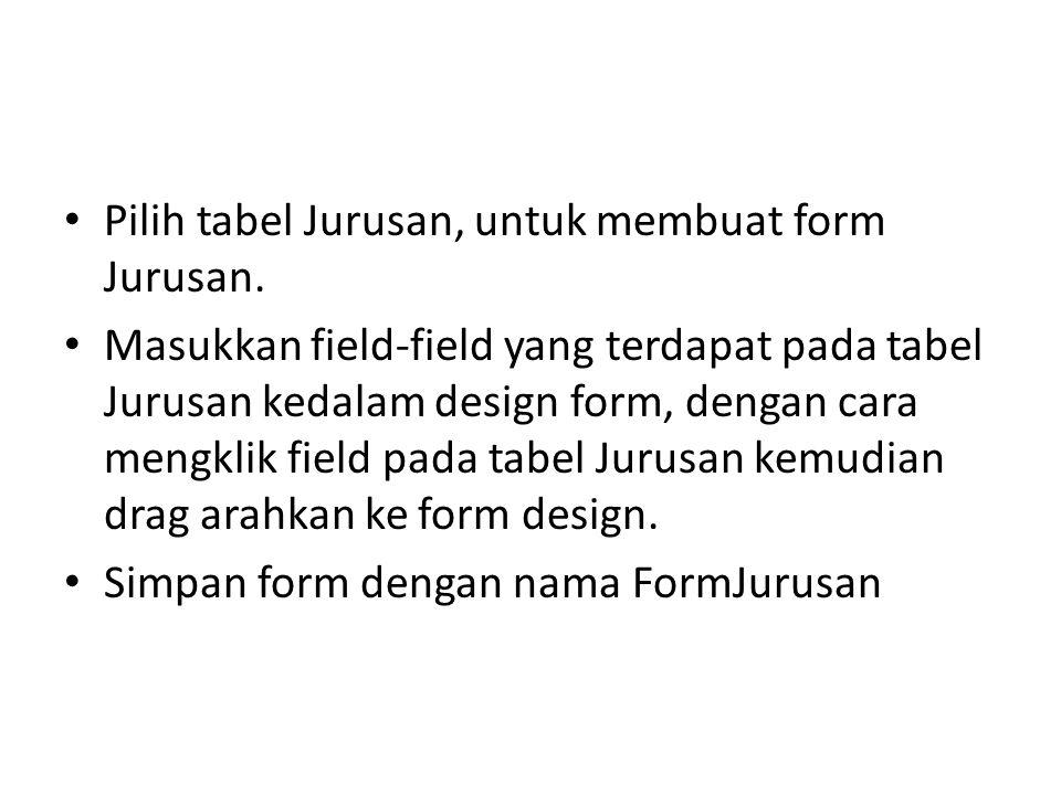 Pilih tabel Jurusan, untuk membuat form Jurusan. Masukkan field-field yang terdapat pada tabel Jurusan kedalam design form, dengan cara mengklik field