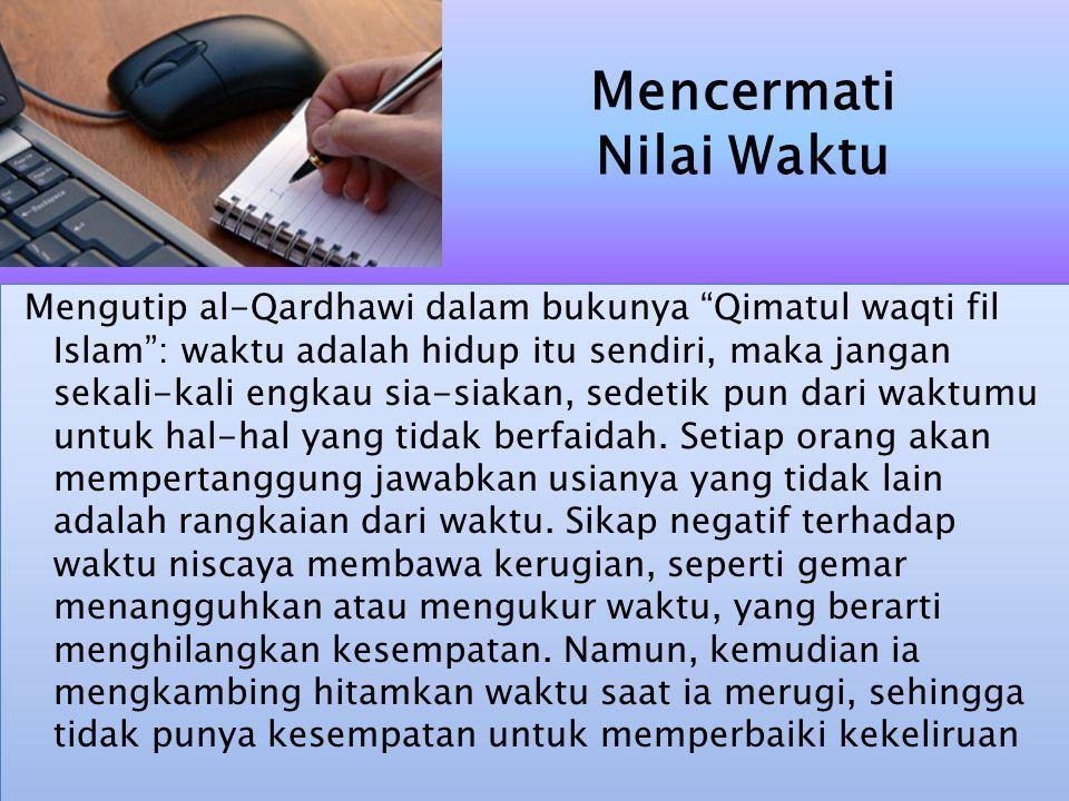 Mengutip al-Qardhawi dalam bukunya Qimatul waqti fil Islam : waktu adalah hidup itu sendiri, maka jangan sekali-kali engkau sia-siakan, sedetik pun dari waktumu untuk hal-hal yang tidak berfaidah.