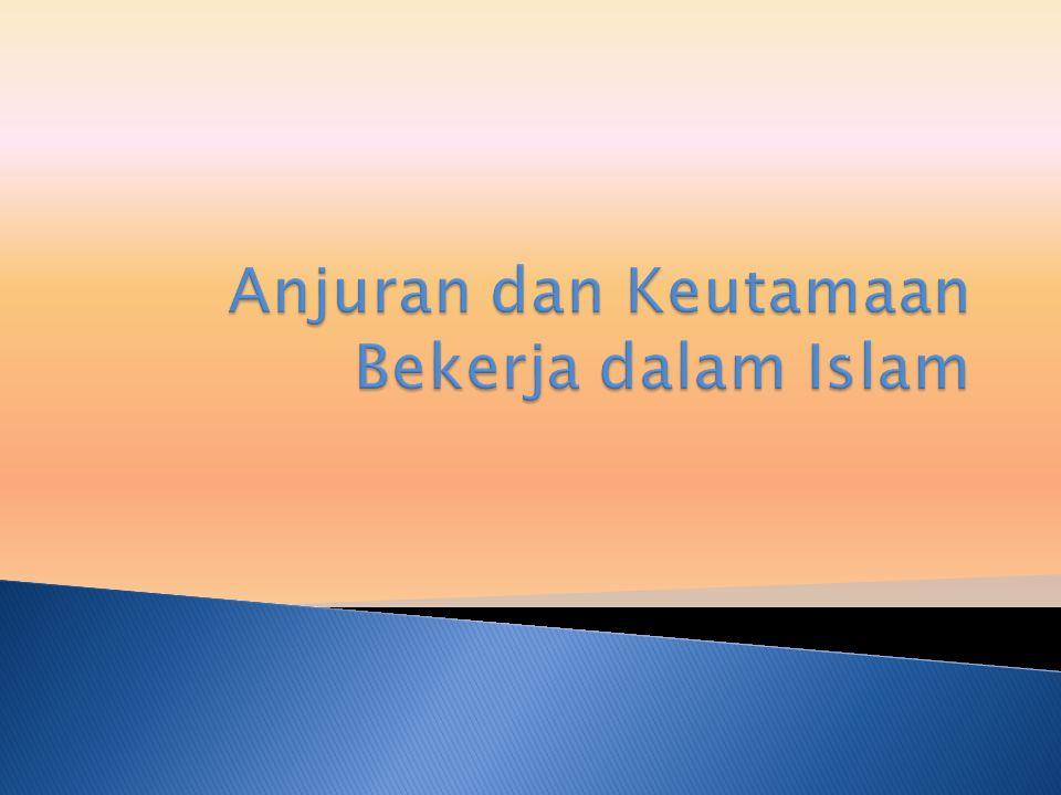Islam hanya memerintahkan atau menganjurkan pekerjaan yang baik dan bermanfaat bagi kemanusiaan, agar setiap pekerjaan mampu memberi nilai tambah dan mengangkat derajat manusia baik secara individu maupun kelompok.