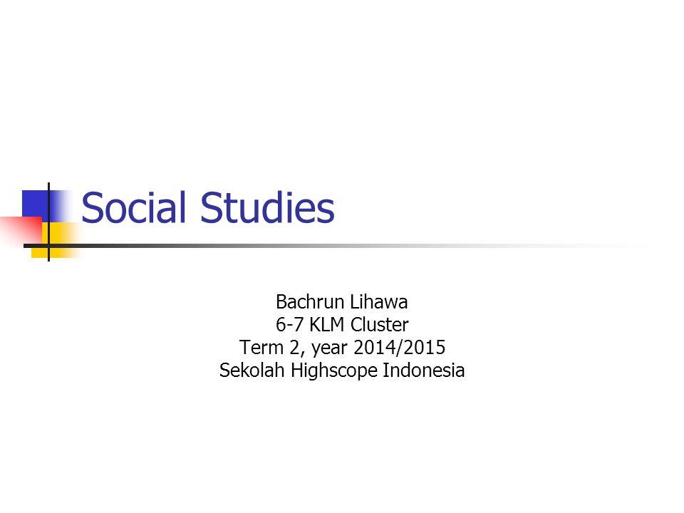 Social Studies Bachrun Lihawa 6-7 KLM Cluster Term 2, year 2014/2015 Sekolah Highscope Indonesia