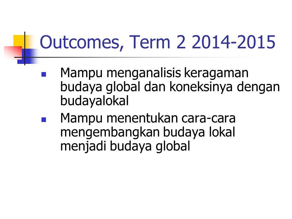 Outcomes, Term 2 2014-2015 Mampu menganalisis keragaman budaya global dan koneksinya dengan budayalokal Mampu menentukan cara-cara mengembangkan buday