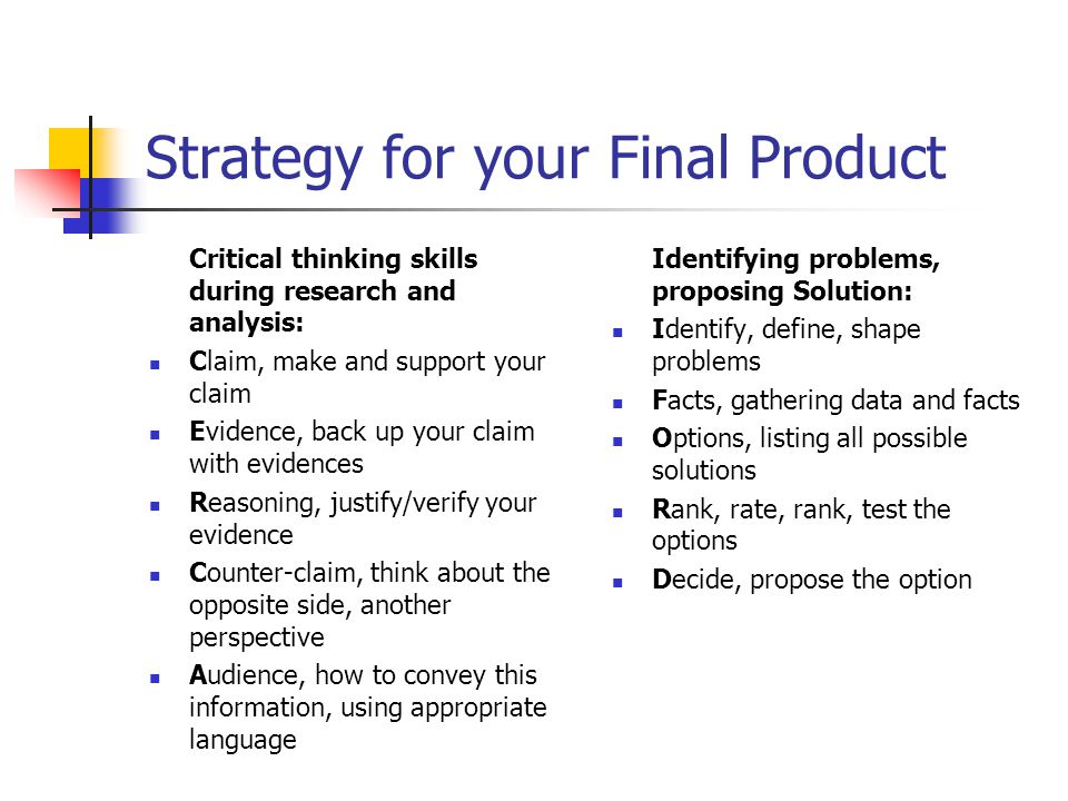 Strategy for your Final Product Critical thinking skills during research and analysis: Claim, make and support your claim Evidence, back up your claim