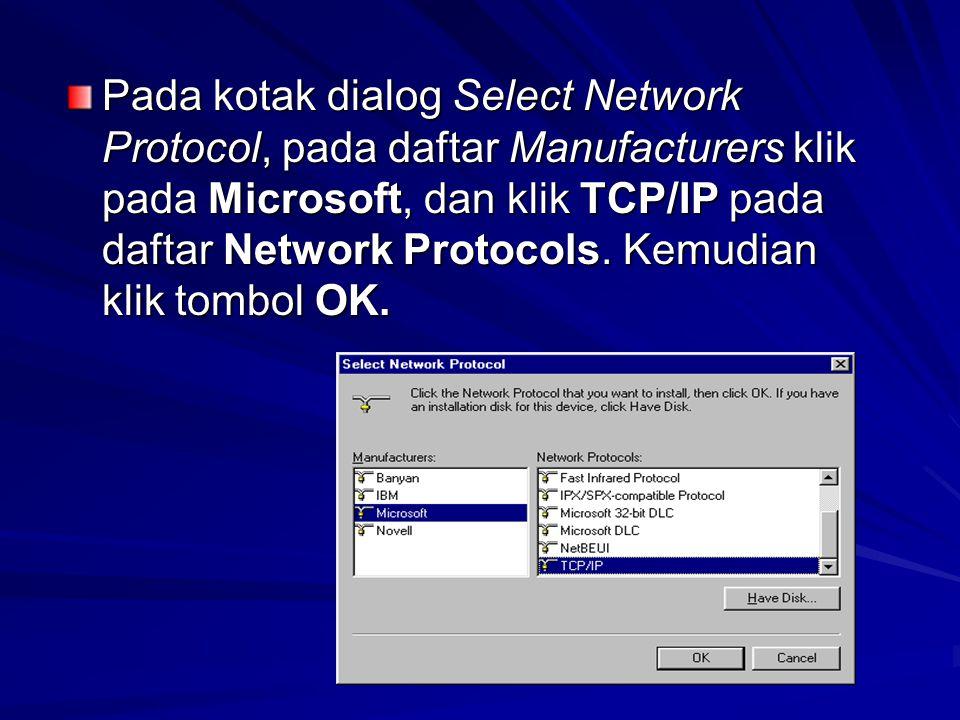 Pada kotak dialog Select Network Protocol, pada daftar Manufacturers klik pada Microsoft, dan klik TCP/IP pada daftar Network Protocols.