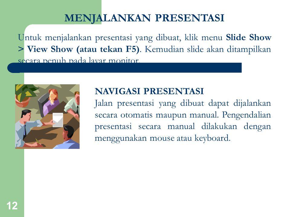 12 MENJALANKAN PRESENTASI Untuk menjalankan presentasi yang dibuat, klik menu Slide Show > View Show (atau tekan F5). Kemudian slide akan ditampilkan