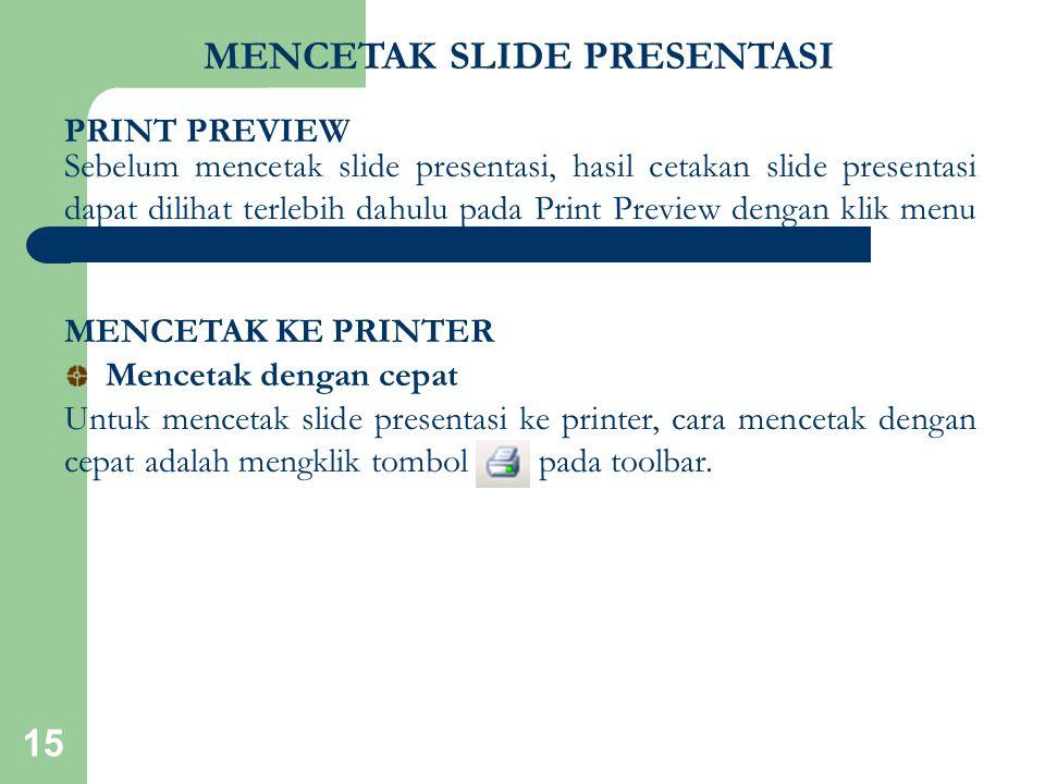 15 MENCETAK SLIDE PRESENTASI Sebelum mencetak slide presentasi, hasil cetakan slide presentasi dapat dilihat terlebih dahulu pada Print Preview dengan