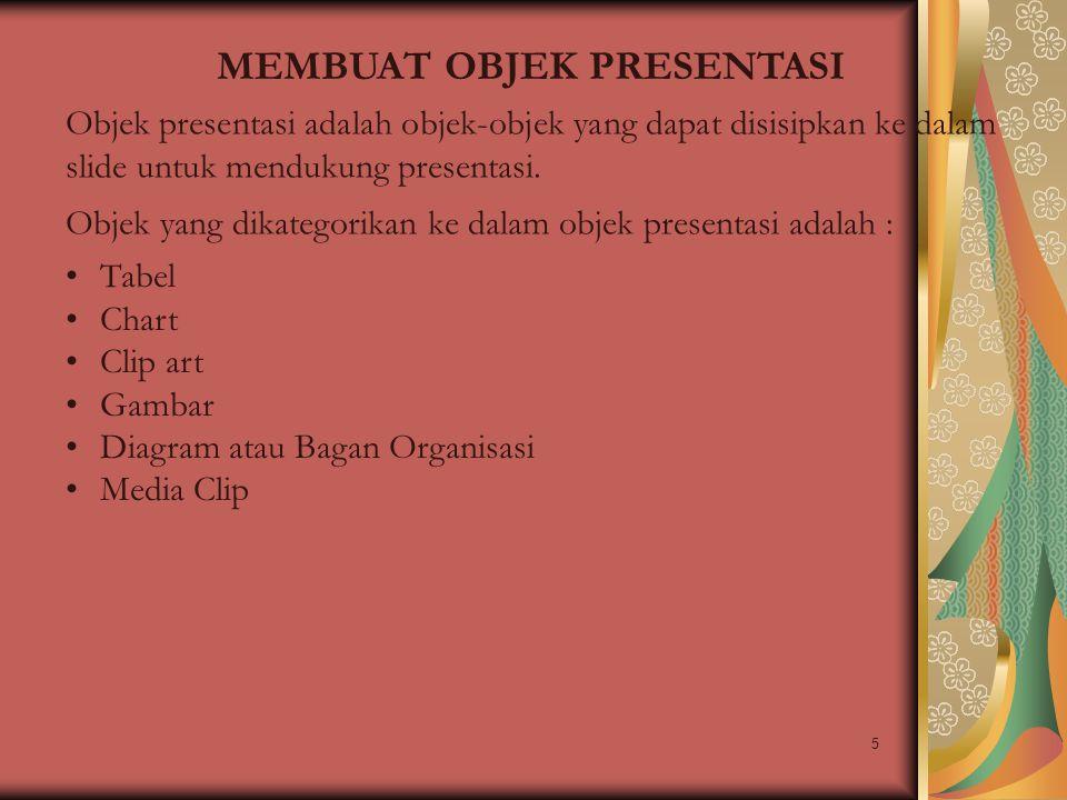 5 MEMBUAT OBJEK PRESENTASI Objek presentasi adalah objek-objek yang dapat disisipkan ke dalam slide untuk mendukung presentasi. Objek yang dikategorik