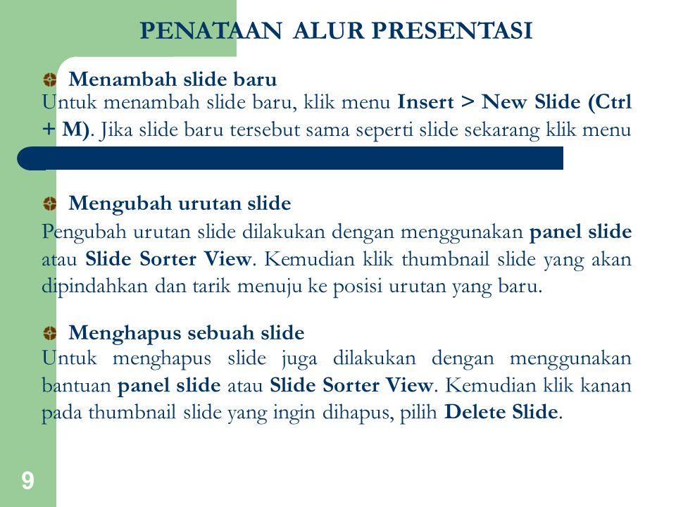 9 PENATAAN ALUR PRESENTASI Untuk menambah slide baru, klik menu Insert > New Slide (Ctrl + M). Jika slide baru tersebut sama seperti slide sekarang kl
