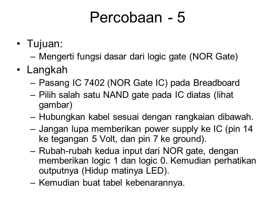 Percobaan - 5 Tujuan: –Mengerti fungsi dasar dari logic gate (NOR Gate) Langkah –Pasang IC 7402 (NOR Gate IC) pada Breadboard –Pilih salah satu NAND gate pada IC diatas (lihat gambar) –Hubungkan kabel sesuai dengan rangkaian dibawah.