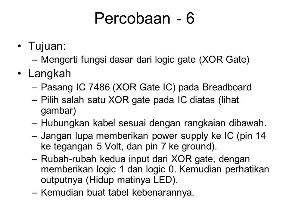 Percobaan - 6 Tujuan: –Mengerti fungsi dasar dari logic gate (XOR Gate) Langkah –Pasang IC 7486 (XOR Gate IC) pada Breadboard –Pilih salah satu XOR gate pada IC diatas (lihat gambar) –Hubungkan kabel sesuai dengan rangkaian dibawah.