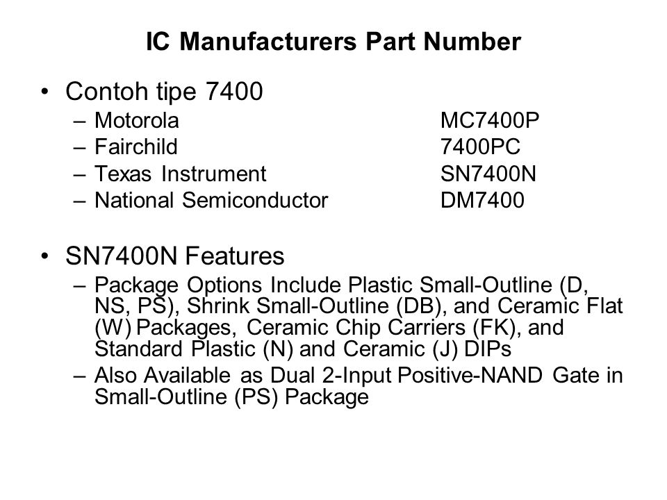 FamilyDelay(ns) Power(mW) Basic 1010 Low Power(L) 351 Schottky (S) 318 Low Power Schottky (LS) 92 Advanced Schottky (AS) 1,510 Advanced Low Power Schottky(ALS) 41 7404 = 5404 7404 => computer industry (0 - s/d - 70 deg Celicius) 5404 => Military & industrial application (-55 – s/d - 125 deg Celcius)