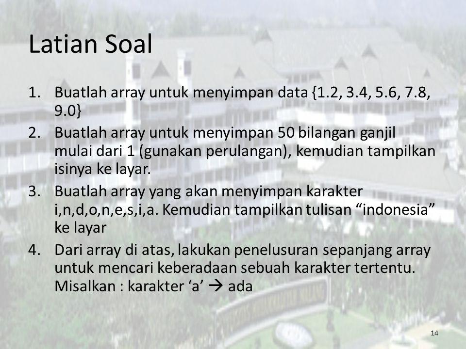 Latian Soal 14 1.Buatlah array untuk menyimpan data {1.2, 3.4, 5.6, 7.8, 9.0} 2.Buatlah array untuk menyimpan 50 bilangan ganjil mulai dari 1 (gunakan perulangan), kemudian tampilkan isinya ke layar.