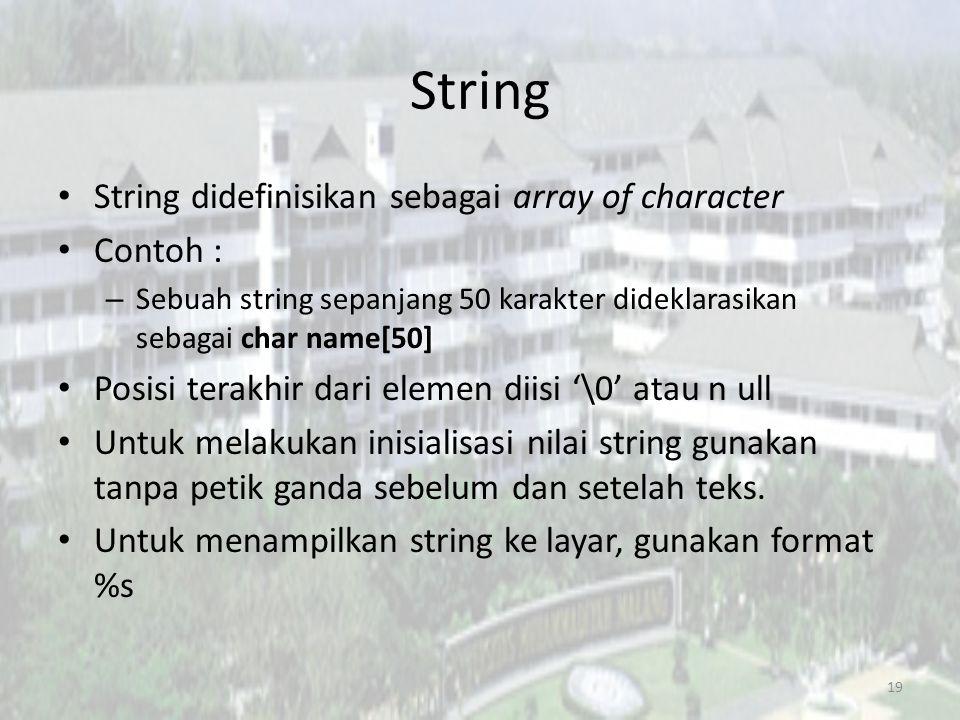 String String didefinisikan sebagai array of character Contoh : – Sebuah string sepanjang 50 karakter dideklarasikan sebagai char name[50] Posisi terakhir dari elemen diisi '\0' atau n ull Untuk melakukan inisialisasi nilai string gunakan tanpa petik ganda sebelum dan setelah teks.