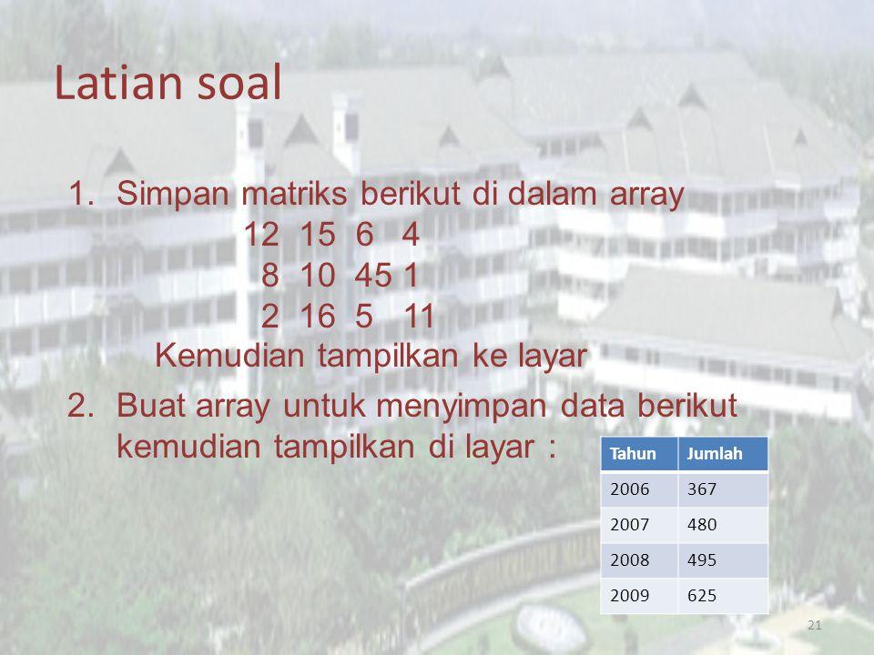 Latian soal 21 1.Simpan matriks berikut di dalam array 12 15 6 4 8 10 45 1 2 16 5 11 Kemudian tampilkan ke layar 2.Buat array untuk menyimpan data berikut kemudian tampilkan di layar : TahunJumlah 2006367 2007480 2008495 2009625