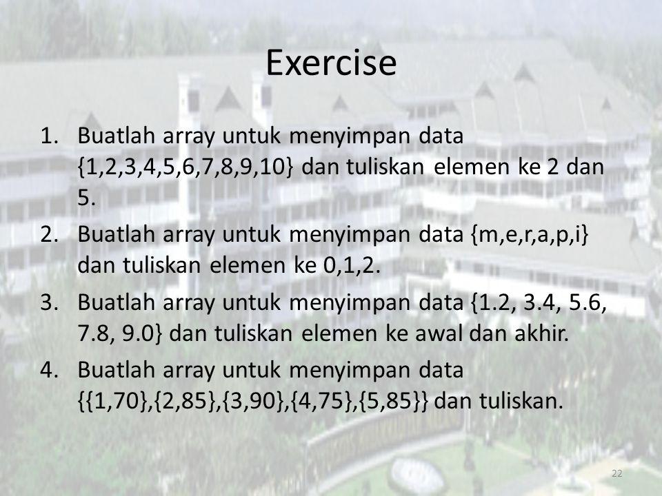 Exercise 1.Buatlah array untuk menyimpan data {1,2,3,4,5,6,7,8,9,10} dan tuliskan elemen ke 2 dan 5. 2.Buatlah array untuk menyimpan data {m,e,r,a,p,i