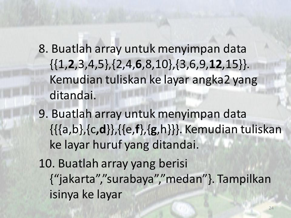 8. Buatlah array untuk menyimpan data {{1,2,3,4,5},{2,4,6,8,10},{3,6,9,12,15}}. Kemudian tuliskan ke layar angka2 yang ditandai. 9. Buatlah array untu