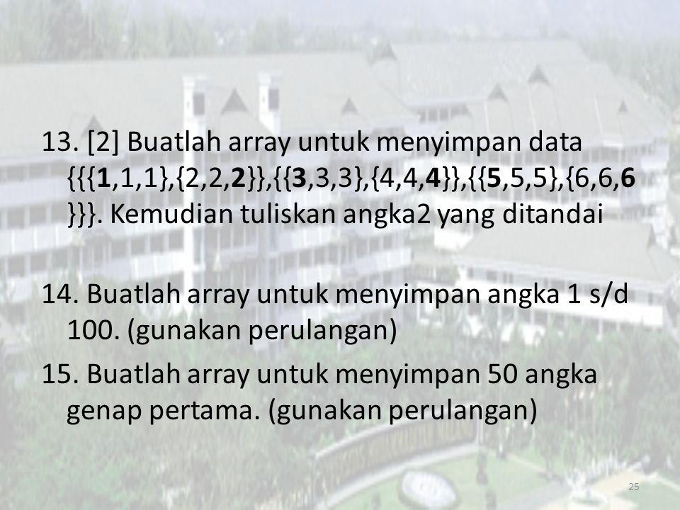 13. [2] Buatlah array untuk menyimpan data {{{1,1,1},{2,2,2}},{{3,3,3},{4,4,4}},{{5,5,5},{6,6,6 }}}. Kemudian tuliskan angka2 yang ditandai 14. Buatla