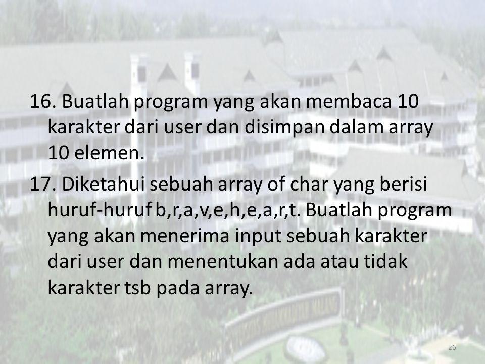 16.Buatlah program yang akan membaca 10 karakter dari user dan disimpan dalam array 10 elemen.