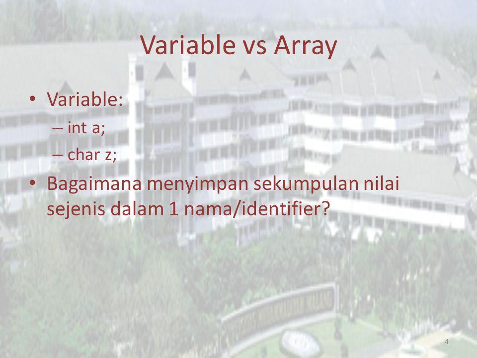 Variable vs Array Variable: – int a; – char z; Bagaimana menyimpan sekumpulan nilai sejenis dalam 1 nama/identifier.