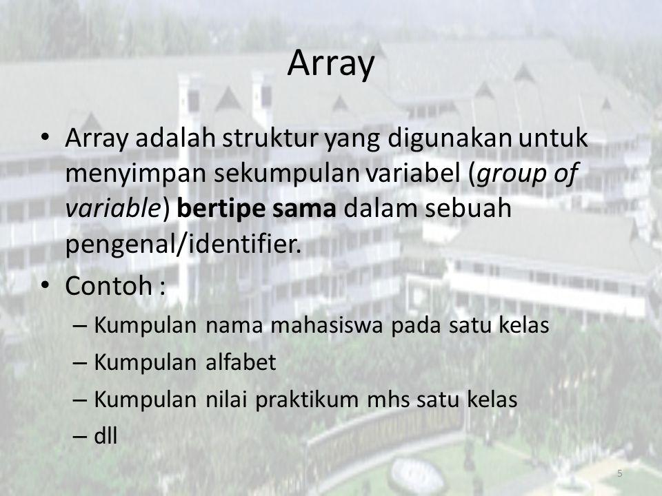 Array Array adalah struktur yang digunakan untuk menyimpan sekumpulan variabel (group of variable) bertipe sama dalam sebuah pengenal/identifier. Cont