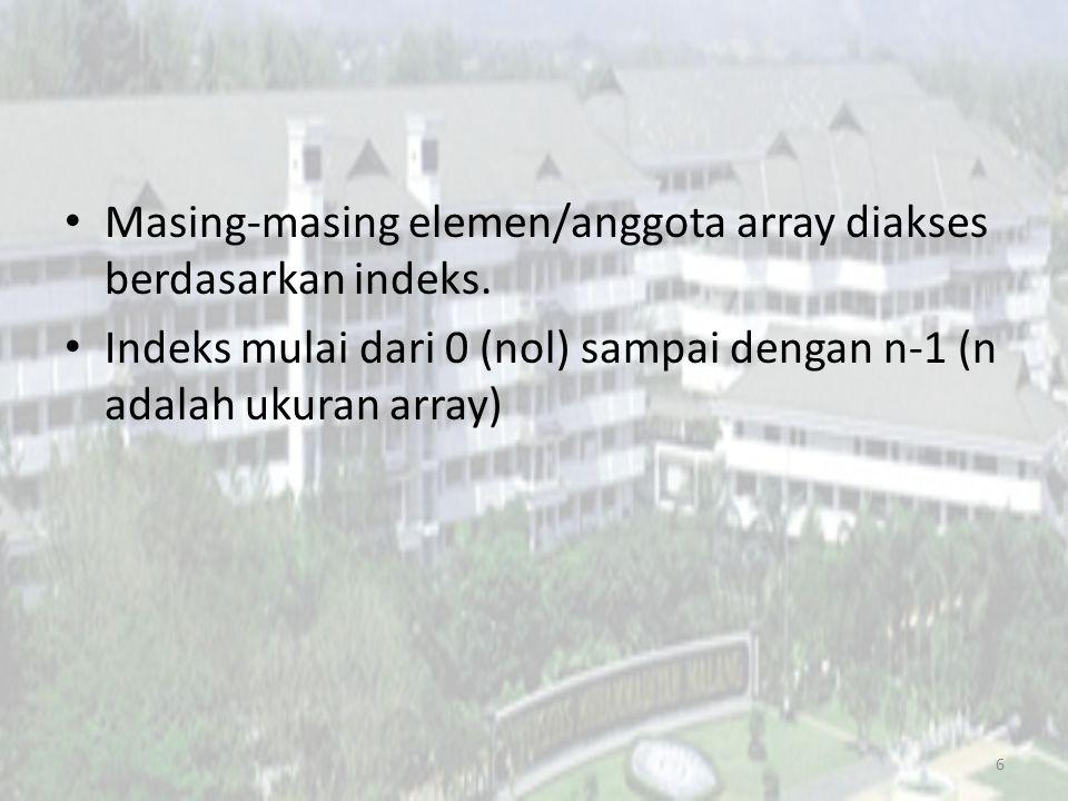 Masing-masing elemen/anggota array diakses berdasarkan indeks. Indeks mulai dari 0 (nol) sampai dengan n-1 (n adalah ukuran array) 6