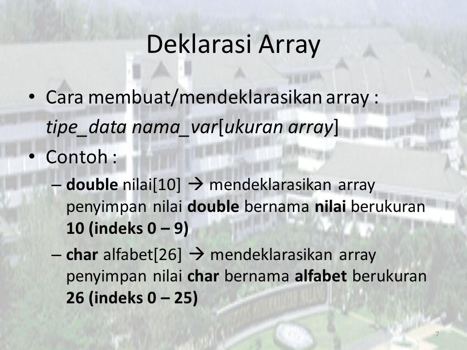Deklarasi Array Cara membuat/mendeklarasikan array : tipe_data nama_var[ukuran array] Contoh : – double nilai[10]  mendeklarasikan array penyimpan nilai double bernama nilai berukuran 10 (indeks 0 – 9) – char alfabet[26]  mendeklarasikan array penyimpan nilai char bernama alfabet berukuran 26 (indeks 0 – 25) 7